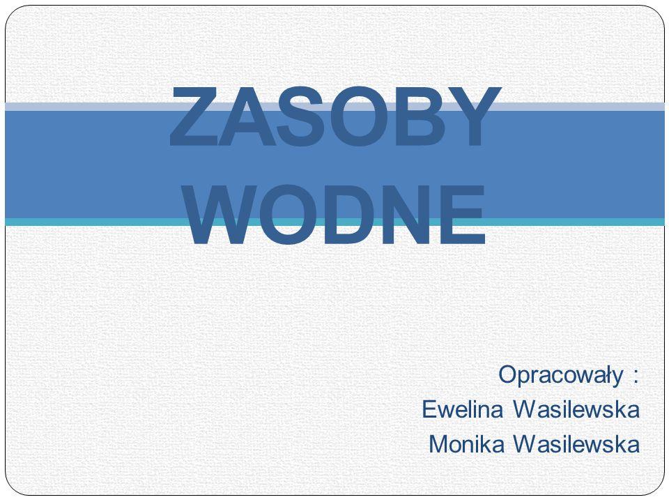 ZASOBY WODNE Opracowały : Ewelina Wasilewska Monika Wasilewska