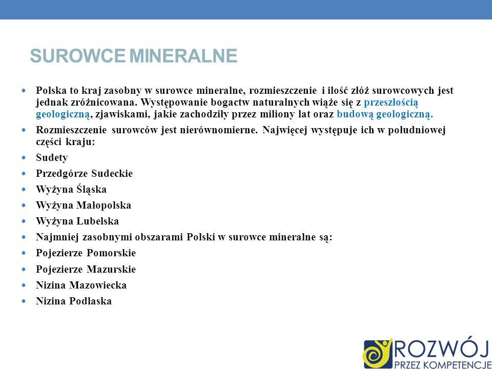 SUROWCE MINERALNE Polska to kraj zasobny w surowce mineralne, rozmieszczenie i ilość złóż surowcowych jest jednak zróżnicowana. Występowanie bogactw n