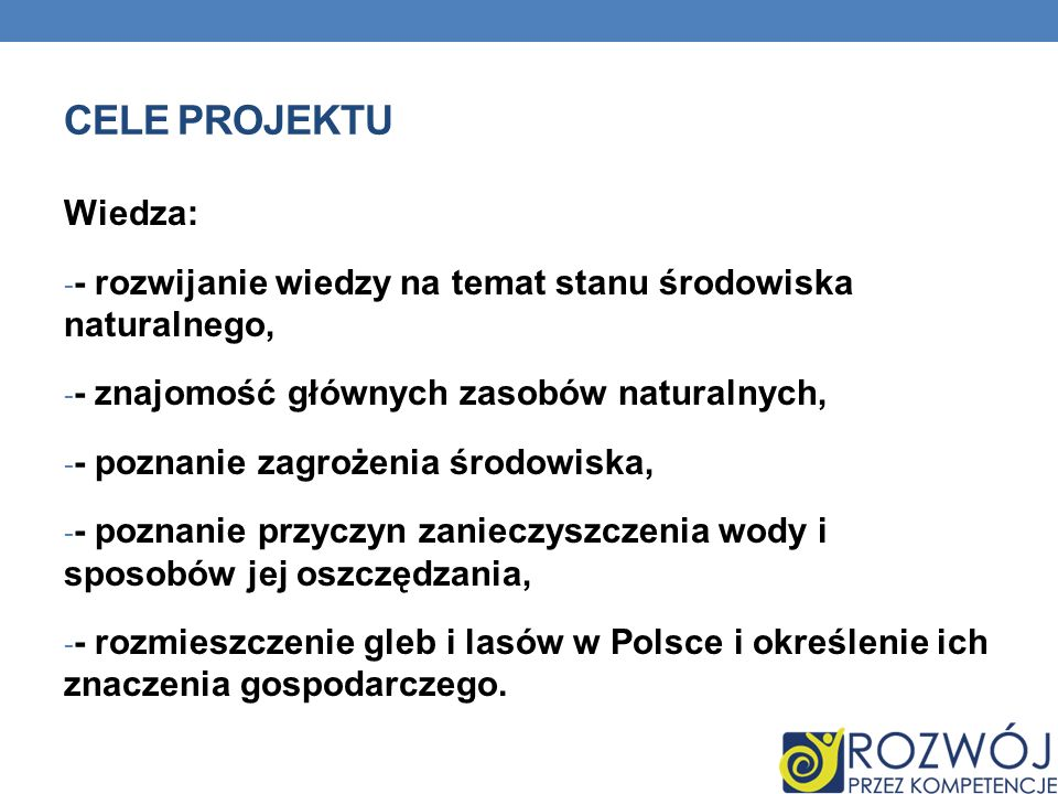 CELE PROJEKTU Wiedza: - - rozwijanie wiedzy na temat stanu środowiska naturalnego, - - znajomość głównych zasobów naturalnych, - - poznanie zagrożenia środowiska, - - poznanie przyczyn zanieczyszczenia wody i sposobów jej oszczędzania, - - rozmieszczenie gleb i lasów w Polsce i określenie ich znaczenia gospodarczego.
