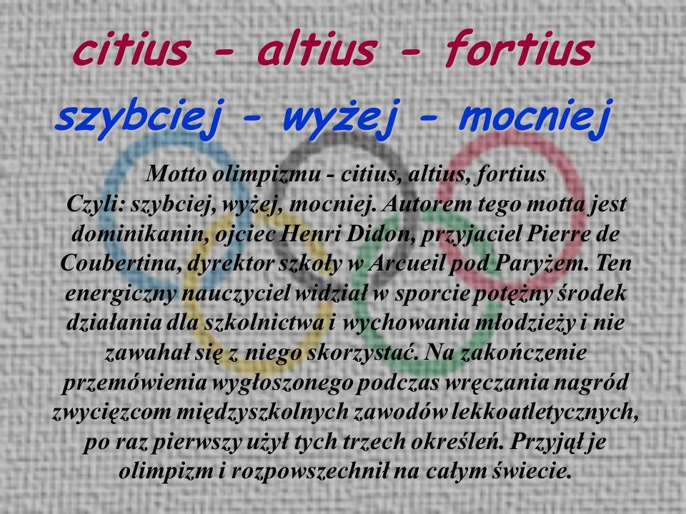 citius - altius - fortius szybciej - wyżej - mocniej Motto olimpizmu - citius, altius, fortius Czyli: szybciej, wyżej, mocniej. Autorem tego motta jes