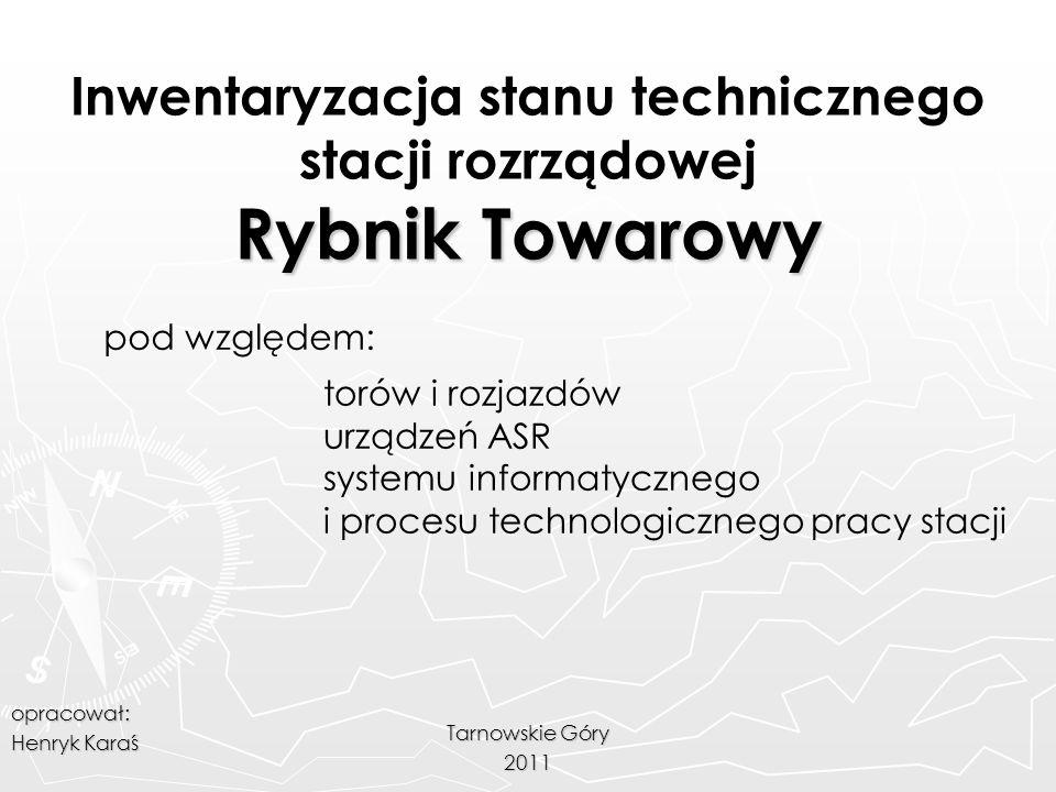 Rybnik Towarowy Inwentaryzacja stanu technicznego stacji rozrządowej Rybnik Towarowy Tarnowskie Góry 2011 pod względem: torów i rozjazdów urządzeń ASR