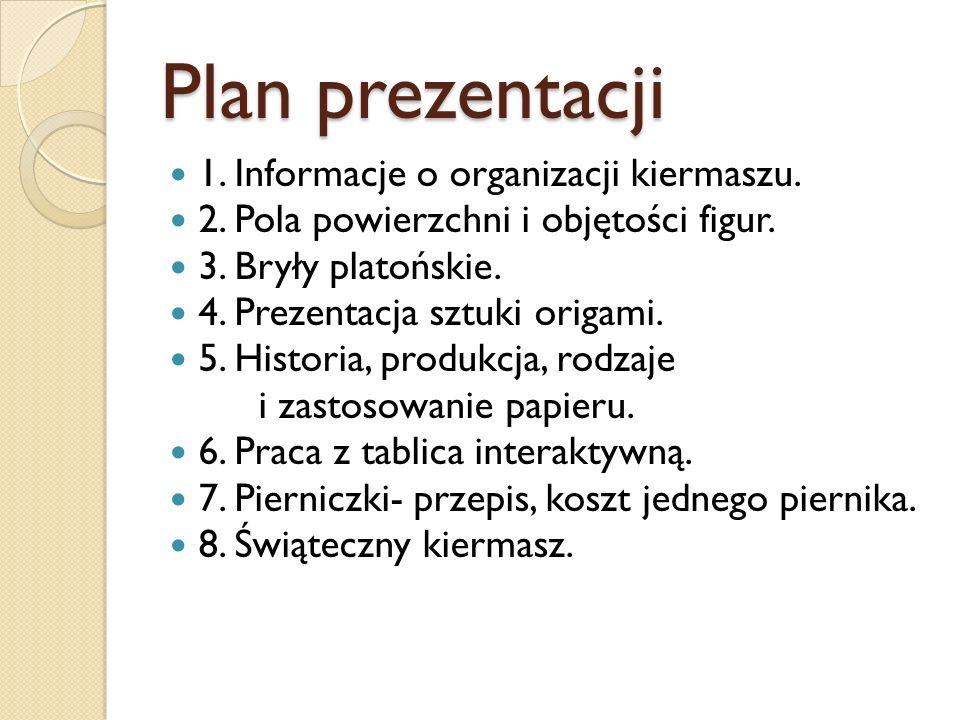 Plan prezentacji 1. Informacje o organizacji kiermaszu. 2. Pola powierzchni i objętości figur. 3. Bryły platońskie. 4. Prezentacja sztuki origami. 5.