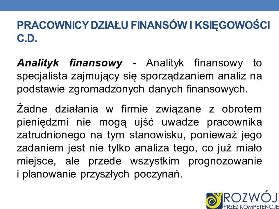 PRACOWNICY DZIAŁU FINANSÓW I KSIĘGOWOŚCI C.D. Analityk finansowy - Analityk finansowy to specjalista zajmujący się sporządzaniem analiz na podstawie z