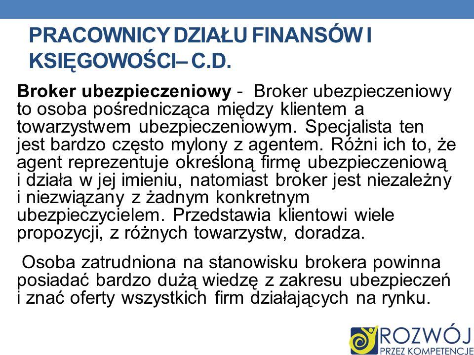 PRACOWNICY DZIAŁU FINANSÓW I KSIĘGOWOŚCI– C.D. Broker ubezpieczeniowy - Broker ubezpieczeniowy to osoba pośrednicząca między klientem a towarzystwem u