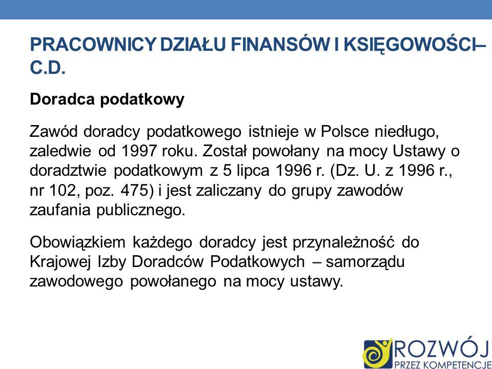 PRACOWNICY DZIAŁU FINANSÓW I KSIĘGOWOŚCI– C.D. Doradca podatkowy Zawód doradcy podatkowego istnieje w Polsce niedługo, zaledwie od 1997 roku. Został p