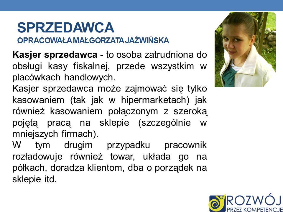 SPRZEDAWCA OPRACOWAŁA MAŁGORZATA JAŹWIŃSKA Kasjer sprzedawca - to osoba zatrudniona do obsługi kasy fiskalnej, przede wszystkim w placówkach handlowyc