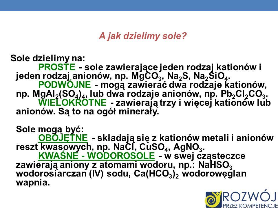 A jak dzielimy sole? Sole dzielimy na: PROSTE - sole zawierające jeden rodzaj kationów i jeden rodzaj anionów, np. MgCO 3, Na 2 S, Na 2 SiO 4. PODWÓJN