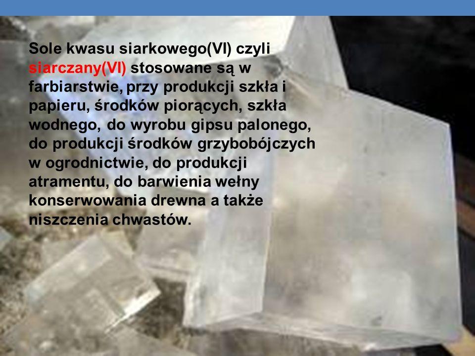 Sole kwasu siarkowego(VI) czyli siarczany(VI) stosowane są w farbiarstwie, przy produkcji szkła i papieru, środków piorących, szkła wodnego, do wyrobu
