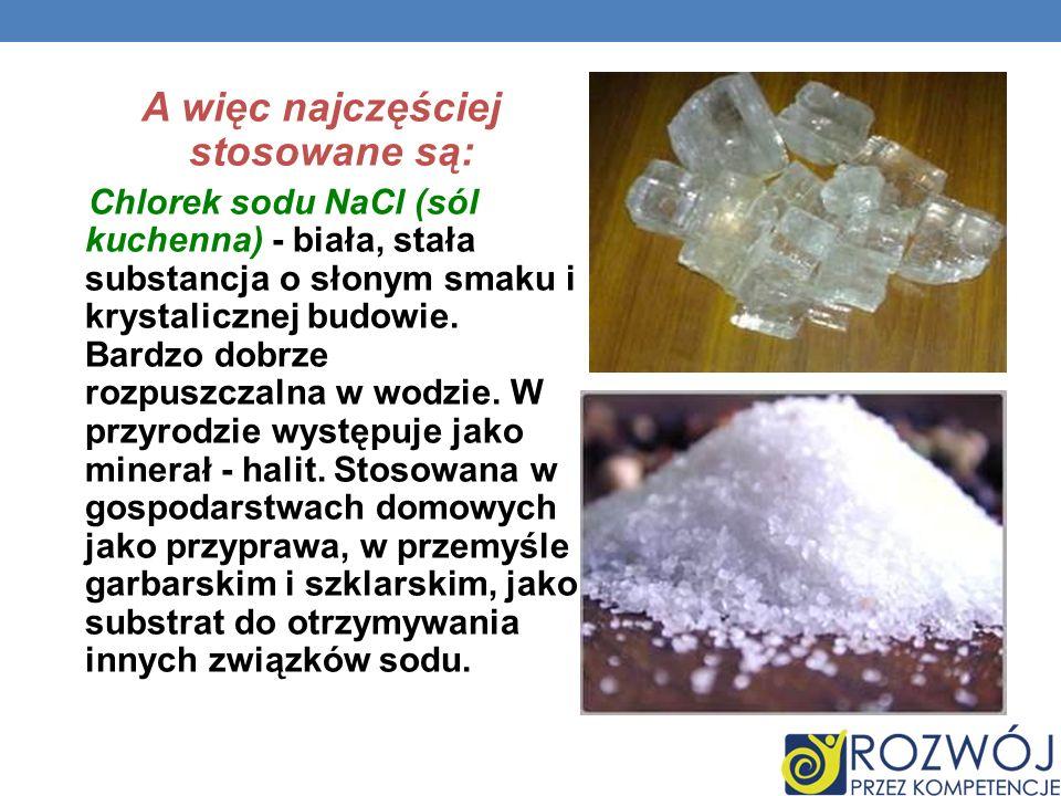 A więc najczęściej stosowane są: Chlorek sodu NaCl (sól kuchenna) - biała, stała substancja o słonym smaku i krystalicznej budowie. Bardzo dobrze rozp