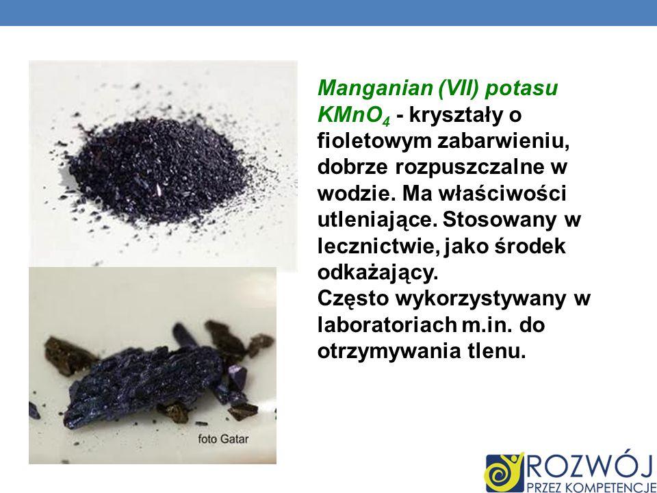Manganian (VII) potasu KMnO 4 - kryształy o fioletowym zabarwieniu, dobrze rozpuszczalne w wodzie. Ma właściwości utleniające. Stosowany w lecznictwie