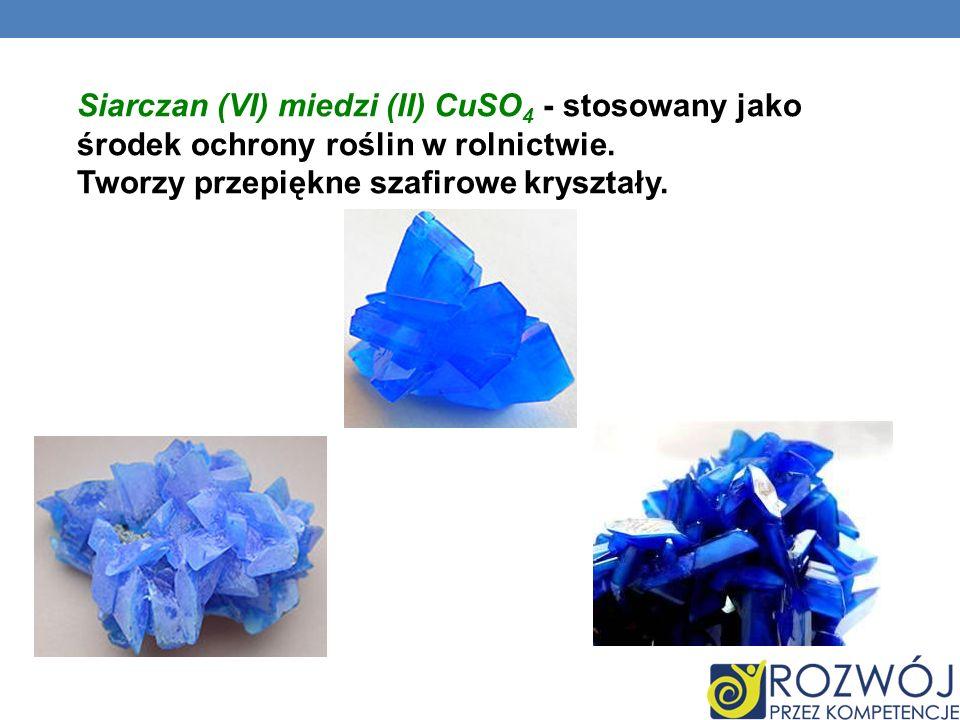 Siarczan (VI) miedzi (II) CuSO 4 - stosowany jako środek ochrony roślin w rolnictwie. Tworzy przepiękne szafirowe kryształy.