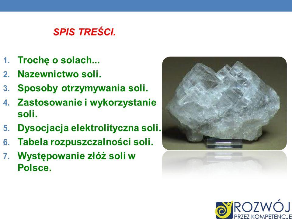 SPIS TREŚCI. 1. Trochę o solach... 2. Nazewnictwo soli. 3. Sposoby otrzymywania soli. 4. Zastosowanie i wykorzystanie soli. 5. Dysocjacja elektrolityc