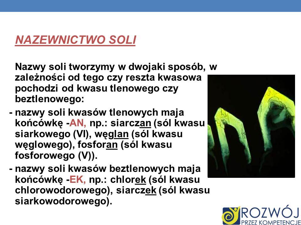 NAZEWNICTWO SOLI Nazwy soli tworzymy w dwojaki sposób, w zależności od tego czy reszta kwasowa pochodzi od kwasu tlenowego czy beztlenowego: - nazwy s