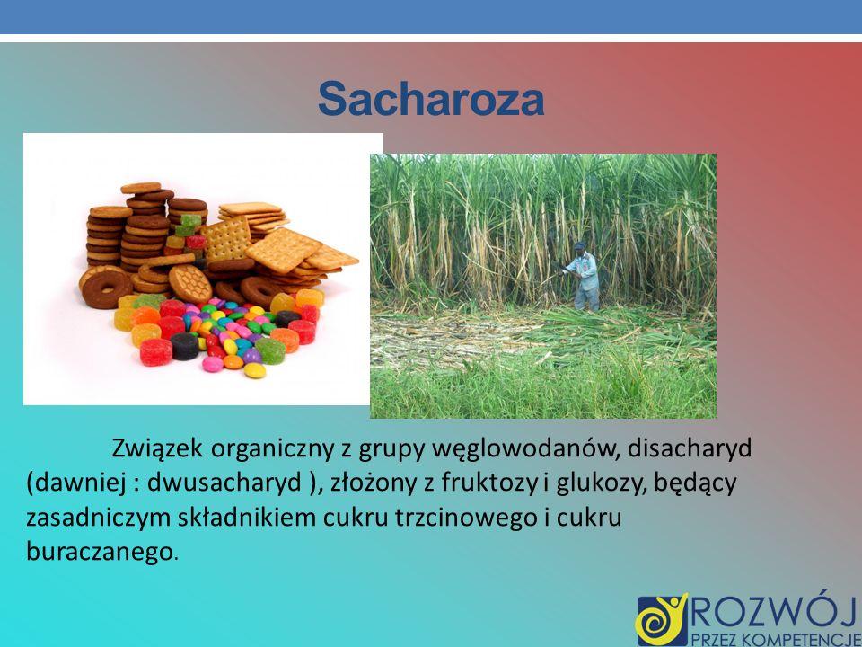 Sacharoza Związek organiczny z grupy węglowodanów, disacharyd (dawniej : dwusacharyd ), złożony z fruktozy i glukozy, będący zasadniczym składnikiem c