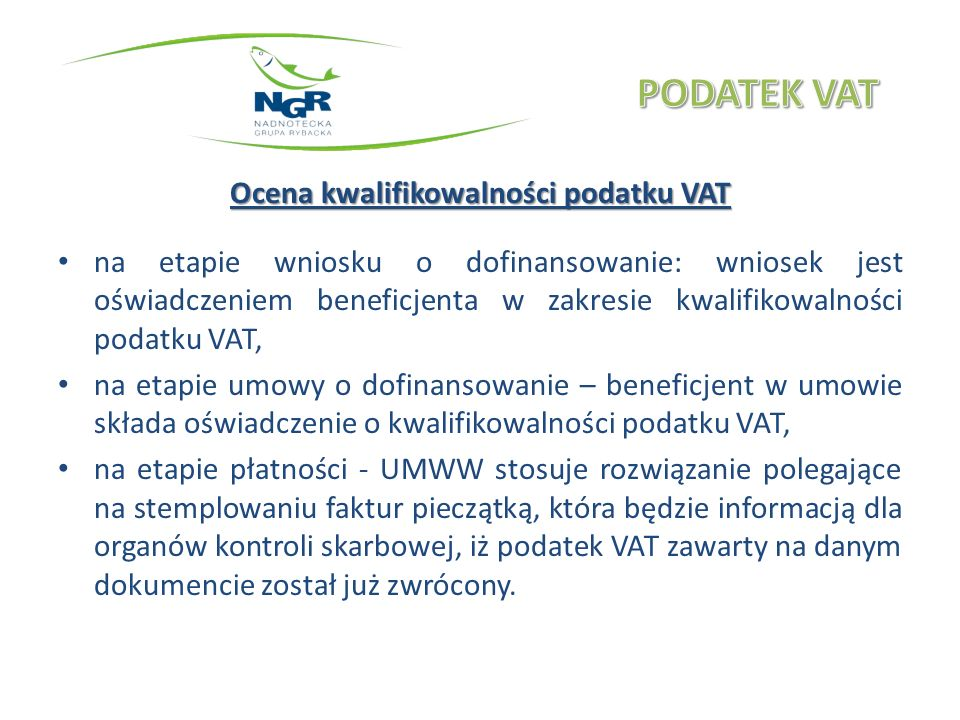 Ocena kwalifikowalności podatku VAT na etapie wniosku o dofinansowanie: wniosek jest oświadczeniem beneficjenta w zakresie kwalifikowalności podatku VAT, na etapie umowy o dofinansowanie – beneficjent w umowie składa oświadczenie o kwalifikowalności podatku VAT, na etapie płatności - UMWW stosuje rozwiązanie polegające na stemplowaniu faktur pieczątką, która będzie informacją dla organów kontroli skarbowej, iż podatek VAT zawarty na danym dokumencie został już zwrócony.