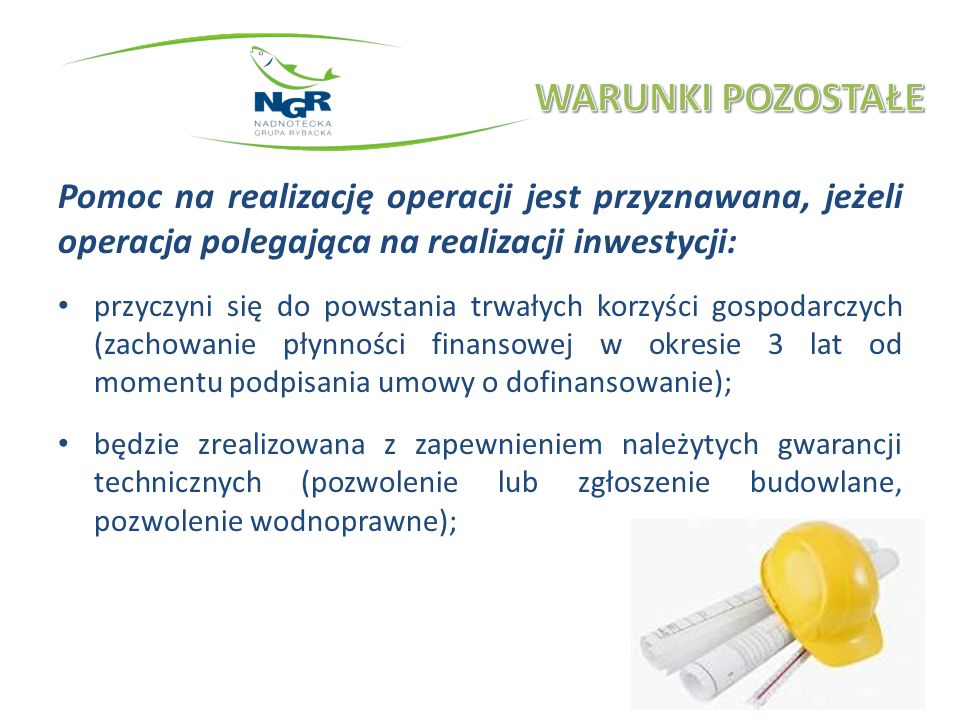 Pomoc na realizację operacji jest przyznawana, jeżeli operacja polegająca na realizacji inwestycji: przyczyni się do powstania trwałych korzyści gospodarczych (zachowanie płynności finansowej w okresie 3 lat od momentu podpisania umowy o dofinansowanie); będzie zrealizowana z zapewnieniem należytych gwarancji technicznych (pozwolenie lub zgłoszenie budowlane, pozwolenie wodnoprawne);