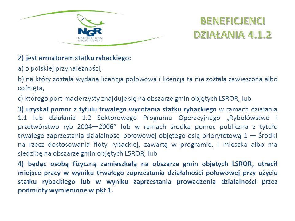 2)jest armatorem statku rybackiego: a) o polskiej przynależności, b) na który została wydana licencja połowowa i licencja ta nie została zawieszona albo cofnięta, c) którego port macierzysty znajduje się na obszarze gmin objętych LSROR, lub 3)uzyskał pomoc z tytułu trwałego wycofania statku rybackiego w ramach działania 1.1 lub działania 1.2 Sektorowego Programu Operacyjnego Rybołówstwo i przetwórstwo ryb 20042006 lub w ramach środka pomoc publiczna z tytułu trwałego zaprzestania działalności połowowej objętego osią priorytetową 1 Środki na rzecz dostosowania floty rybackiej, zawartą w programie, i mieszka albo ma siedzibę na obszarze gmin objętych LSROR, lub 4) będąc osobą fizyczną zamieszkałą na obszarze gmin objętych LSROR, utracił miejsce pracy w wyniku trwałego zaprzestania działalności połowowej przy użyciu statku rybackiego lub w wyniku zaprzestania prowadzenia działalności przez podmioty wymienione w pkt 1.