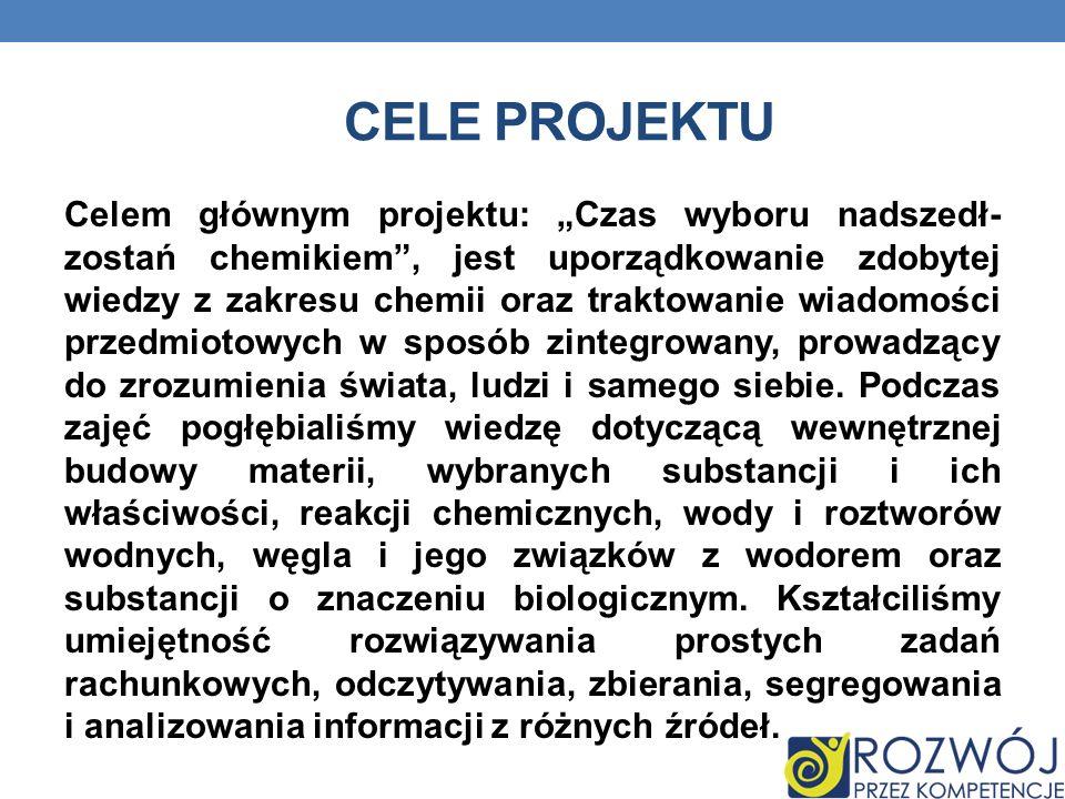 CELE PROJEKTU Celem głównym projektu: Czas wyboru nadszedł- zostań chemikiem, jest uporządkowanie zdobytej wiedzy z zakresu chemii oraz traktowanie wi