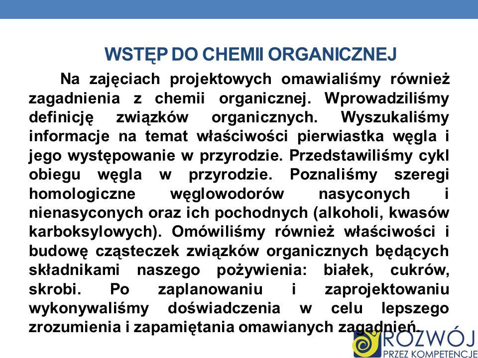 WSTĘP DO CHEMII ORGANICZNEJ Na zajęciach projektowych omawialiśmy również zagadnienia z chemii organicznej. Wprowadziliśmy definicję związków organicz