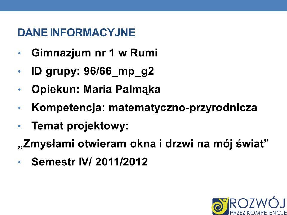 DANE INFORMACYJNE Gimnazjum nr 1 w Rumi ID grupy: 96/66_mp_g2 Opiekun: Maria Palmąka Kompetencja: matematyczno-przyrodnicza Temat projektowy: Zmysłami