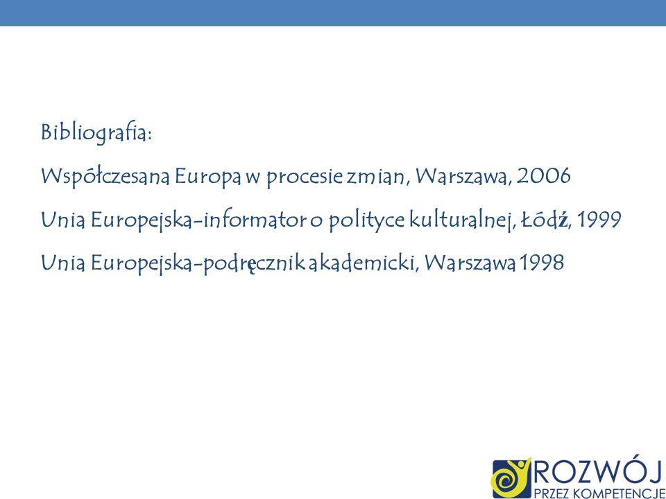Bibliografia: Współczesana Europa w procesie zmian, Warszawa, 2006 Unia Europejska-informator o polityce kulturalnej, Łód ź, 1999 Unia Europejska-podr