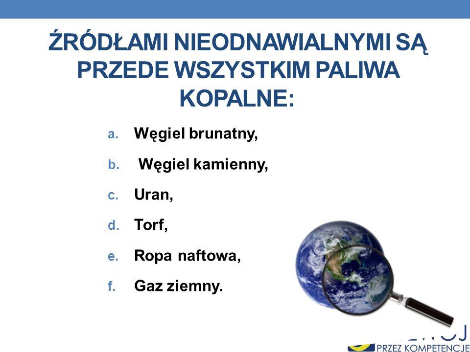 ŹRÓDŁAMI NIEODNAWIALNYMI SĄ PRZEDE WSZYSTKIM PALIWA KOPALNE: a. Węgiel brunatny, b. Węgiel kamienny, c. Uran, d. Torf, e. Ropa naftowa, f. Gaz ziemny.