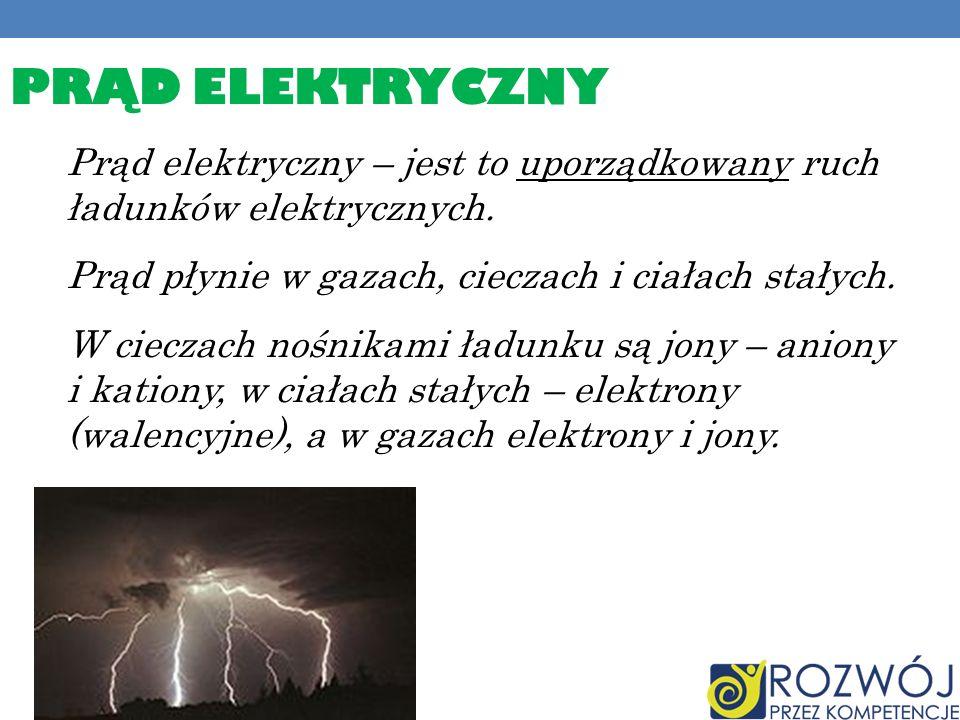 PRĄD ELEKTRYCZNY Prąd elektryczny – jest to uporządkowany ruch ładunków elektrycznych. Prąd płynie w gazach, cieczach i ciałach stałych. W cieczach no