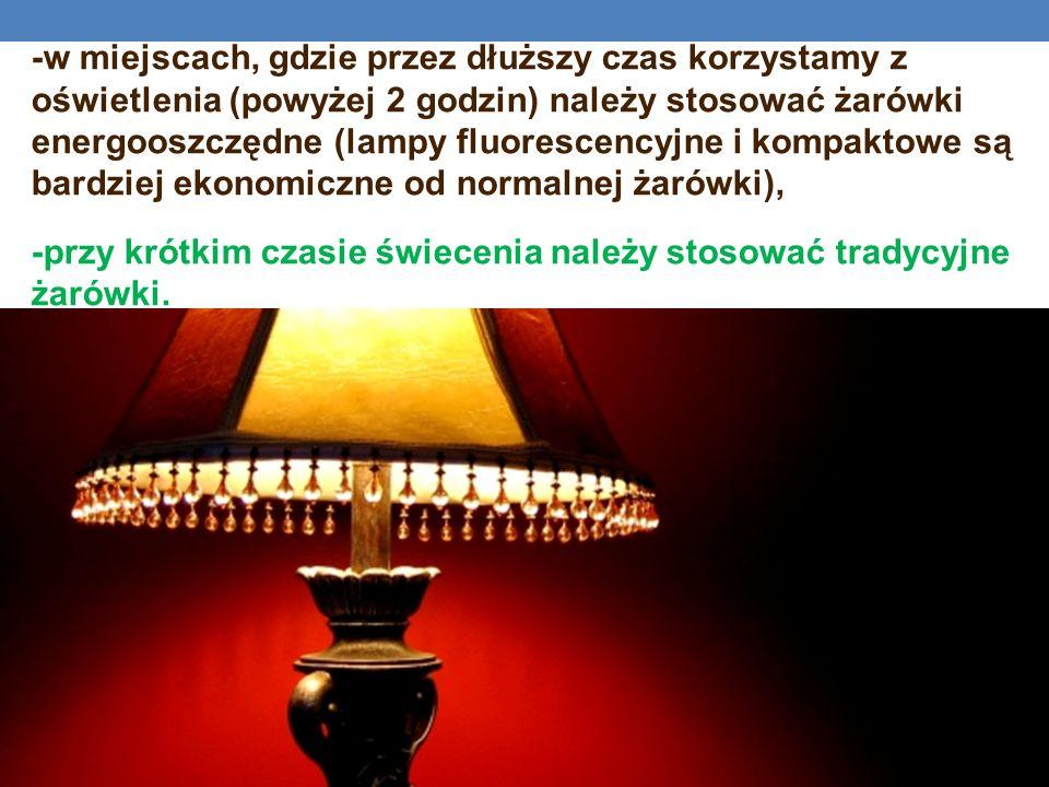 -w miejscach, gdzie przez dłuższy czas korzystamy z oświetlenia (powyżej 2 godzin) należy stosować żarówki energooszczędne (lampy fluorescencyjne i ko