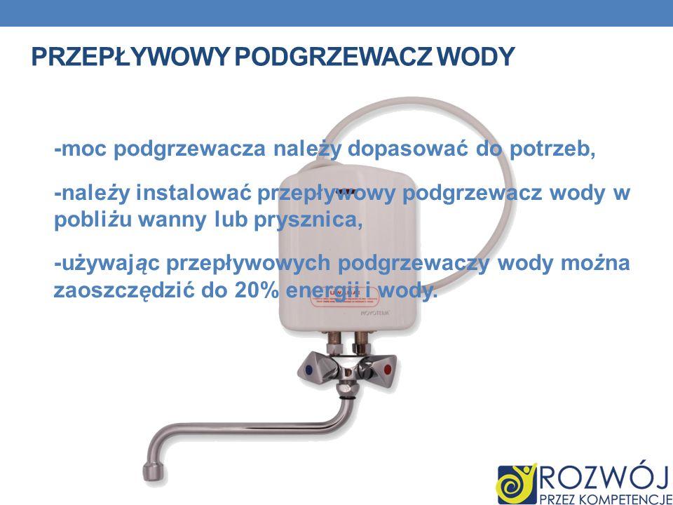 PRZEPŁYWOWY PODGRZEWACZ WODY -moc podgrzewacza należy dopasować do potrzeb, -należy instalować przepływowy podgrzewacz wody w pobliżu wanny lub pryszn