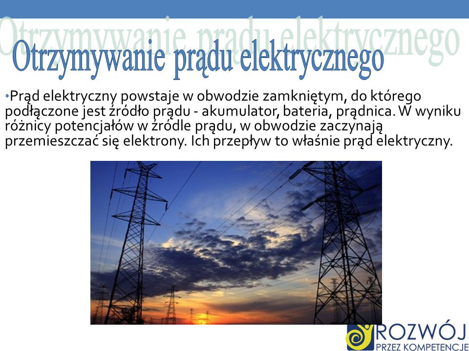 Prąd elektryczny powstaje w obwodzie zamkniętym, do którego podłączone jest źródło prądu - akumulator, bateria, prądnica. W wyniku różnicy potencjałów