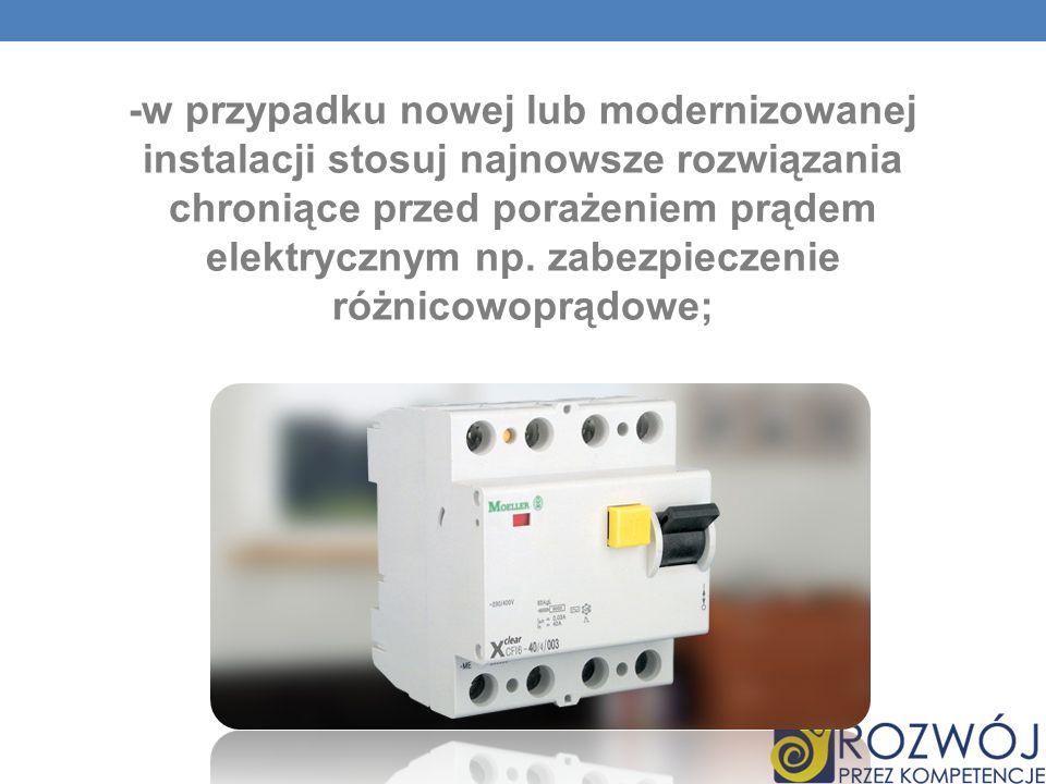 -w przypadku nowej lub modernizowanej instalacji stosuj najnowsze rozwiązania chroniące przed porażeniem prądem elektrycznym np. zabezpieczenie różnic