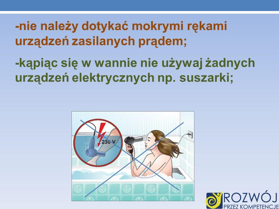 -nie należy dotykać mokrymi rękami urządzeń zasilanych prądem; -kąpiąc się w wannie nie używaj żadnych urządzeń elektrycznych np. suszarki;