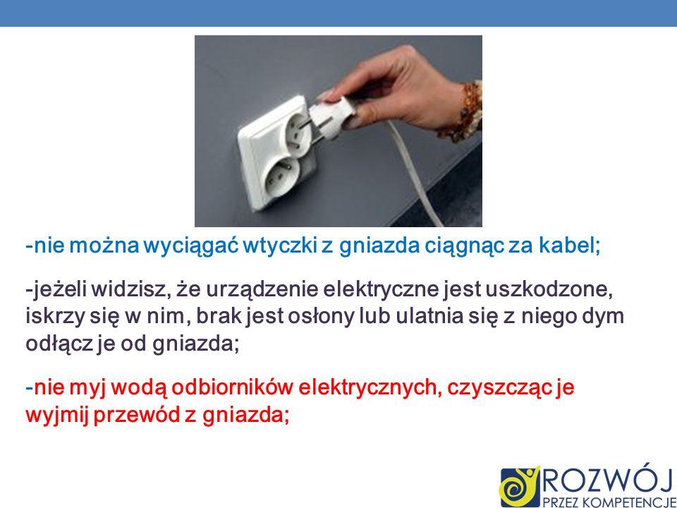 -nie można wyciągać wtyczki z gniazda ciągnąc za kabel; -jeżeli widzisz, że urządzenie elektryczne jest uszkodzone, iskrzy się w nim, brak jest osłony