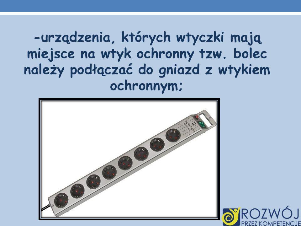 -urządzenia, których wtyczki mają miejsce na wtyk ochronny tzw. bolec należy podłączać do gniazd z wtykiem ochronnym;