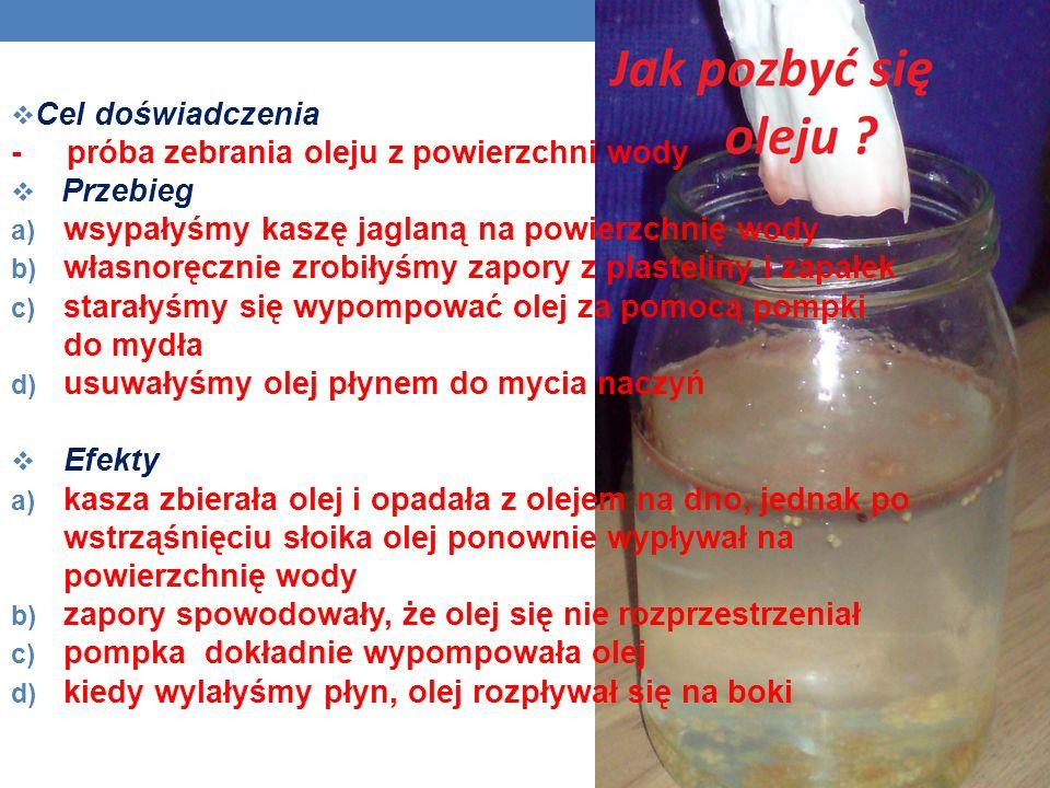 Cel doświadczenia - próba zebrania oleju z powierzchni wody Przebieg a) wsypałyśmy kaszę jaglaną na powierzchnię wody b) własnoręcznie zrobiłyśmy zapory z plasteliny i zapałek c) starałyśmy się wypompować olej za pomocą pompki do mydła d) usuwałyśmy olej płynem do mycia naczyń Efekty a) kasza zbierała olej i opadała z olejem na dno, jednak po wstrząśnięciu słoika olej ponownie wypływał na powierzchnię wody b) zapory spowodowały, że olej się nie rozprzestrzeniał c) pompka dokładnie wypompowała olej d) kiedy wylałyśmy płyn, olej rozpływał się na boki