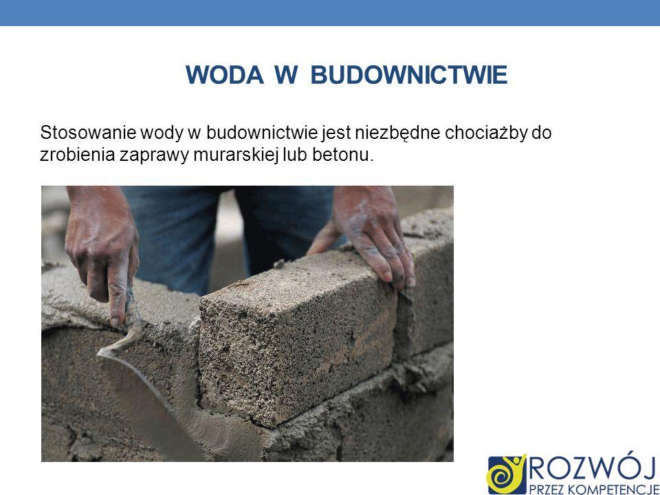 WODA W BUDOWNICTWIE Stosowanie wody w budownictwie jest niezbędne chociażby do zrobienia zaprawy murarskiej lub betonu.
