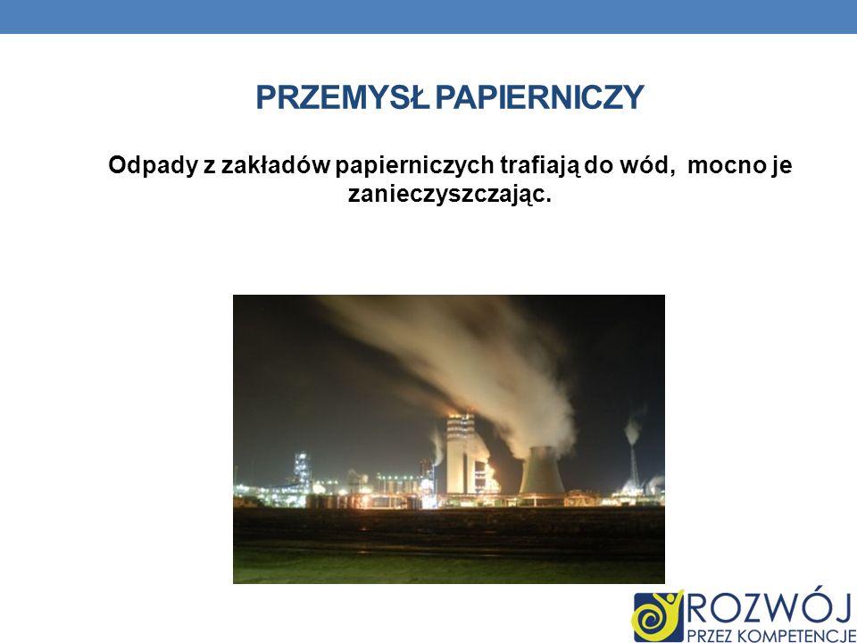 PRZEMYSŁ PAPIERNICZY Odpady z zakładów papierniczych trafiają do wód, mocno je zanieczyszczając.