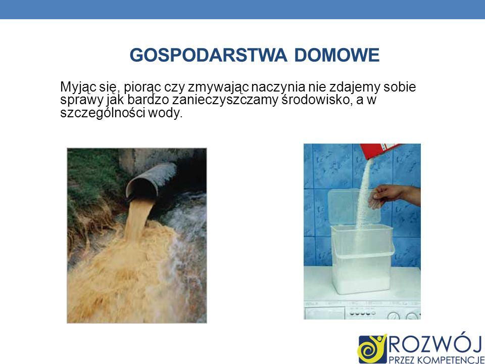 GOSPODARSTWA DOMOWE Myjąc się, piorąc czy zmywając naczynia nie zdajemy sobie sprawy jak bardzo zanieczyszczamy środowisko, a w szczególności wody.