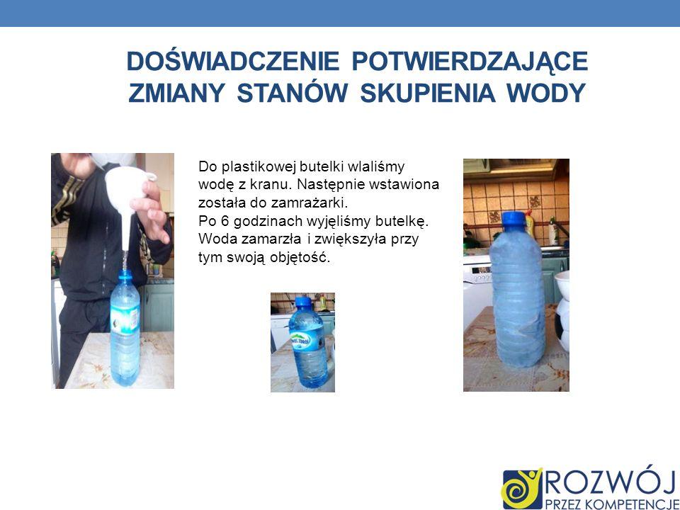 DOŚWIADCZENIE POTWIERDZAJĄCE ZMIANY STANÓW SKUPIENIA WODY Do plastikowej butelki wlaliśmy wodę z kranu.