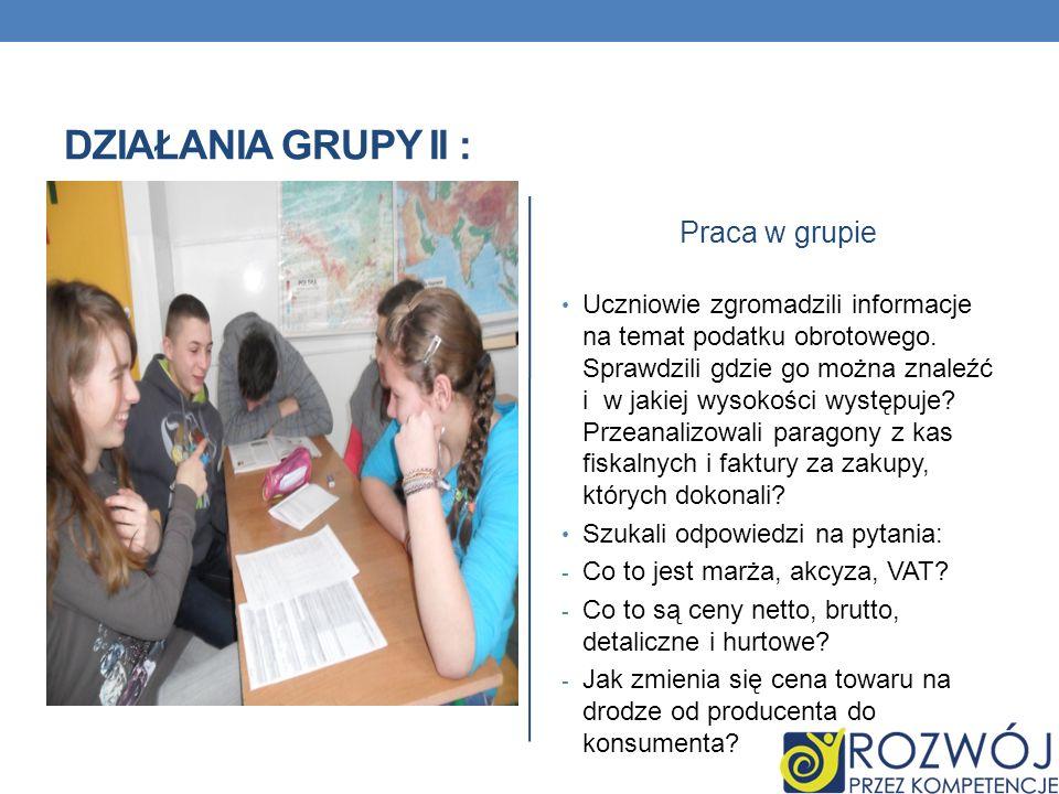 DZIAŁANIA GRUPY II : Praca w grupie Uczniowie zgromadzili informacje na temat podatku obrotowego. Sprawdzili gdzie go można znaleźć i w jakiej wysokoś