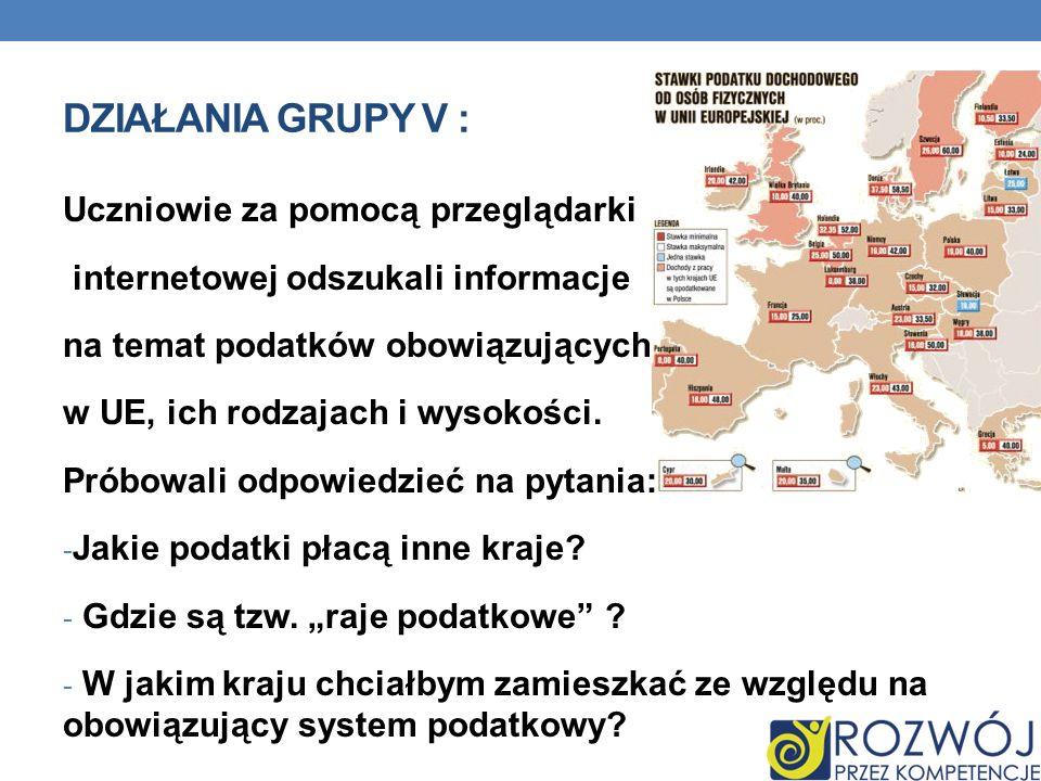 DZIAŁANIA GRUPY V : Uczniowie za pomocą przeglądarki internetowej odszukali informacje na temat podatków obowiązujących w UE, ich rodzajach i wysokośc