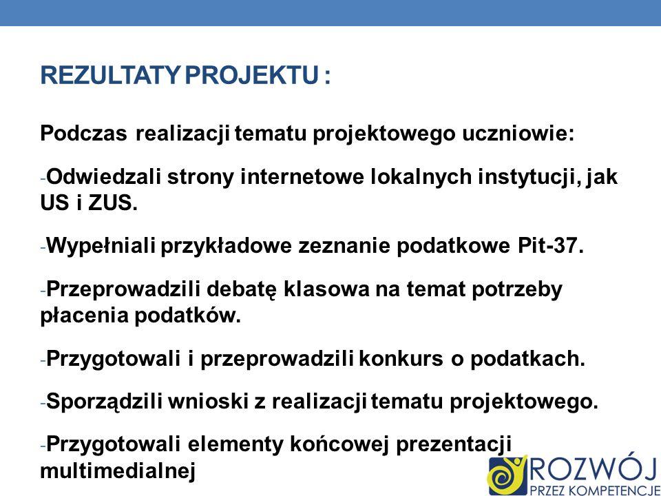 REZULTATY PROJEKTU : Podczas realizacji tematu projektowego uczniowie: - Odwiedzali strony internetowe lokalnych instytucji, jak US i ZUS. - Wypełnial