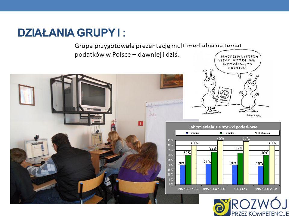 DZIAŁANIA GRUPY I : Grupa przygotowała prezentację multimedialną na temat podatków w Polsce – dawniej i dziś.