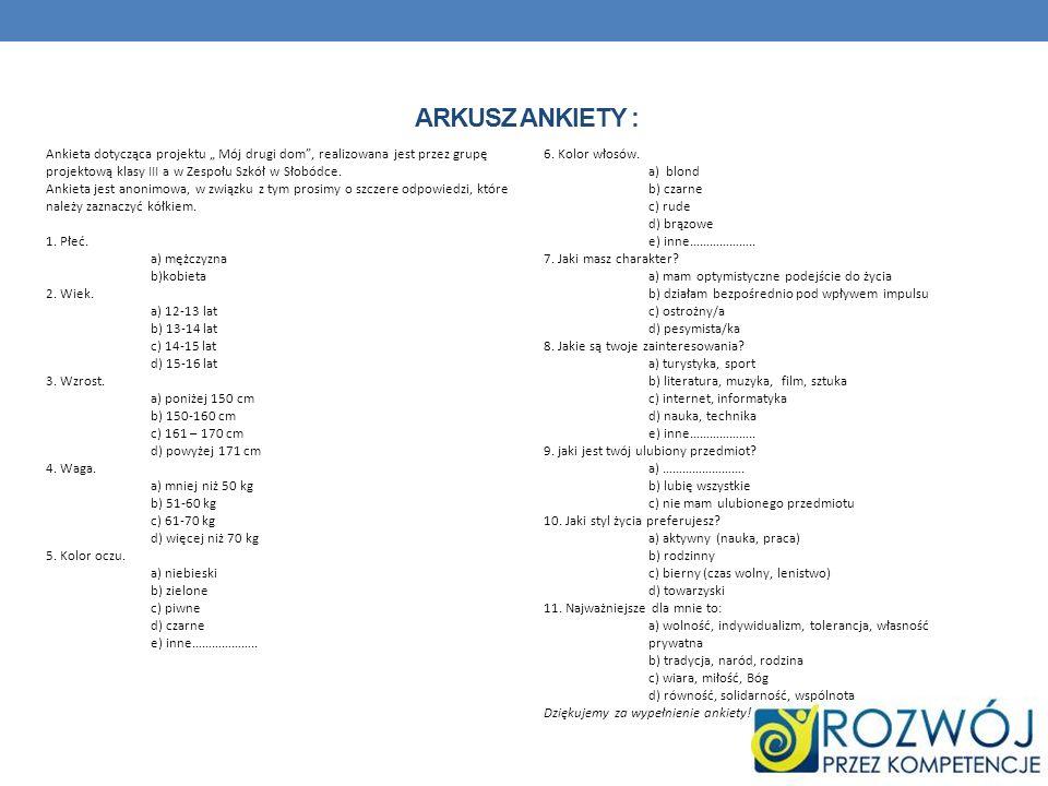 ARKUSZ ANKIETY : Ankieta dotycząca projektu Mój drugi dom, realizowana jest przez grupę projektową klasy III a w Zespołu Szkół w Słobódce. Ankieta jes