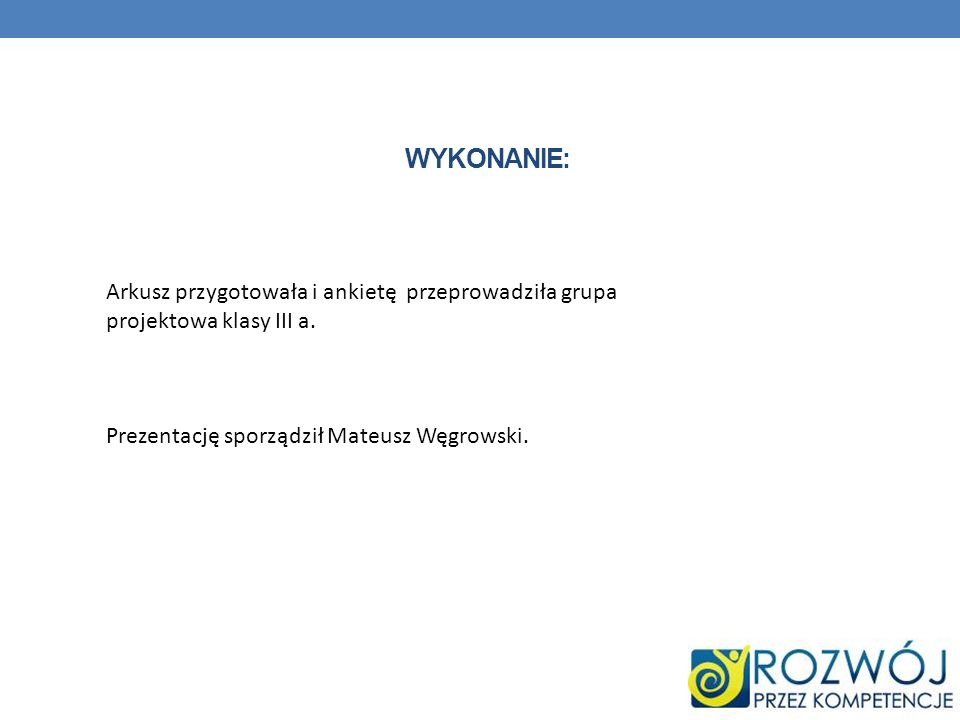 WYKONANIE: Arkusz przygotowała i ankietę przeprowadziła grupa projektowa klasy III a. Prezentację sporządził Mateusz Węgrowski.