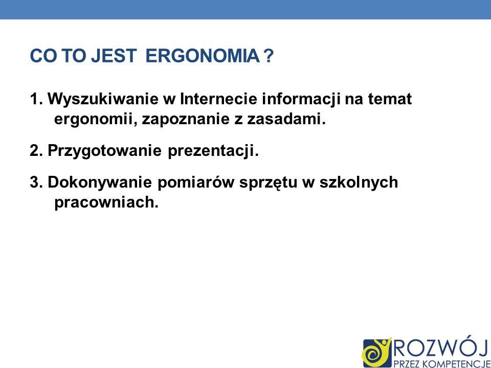 CO TO JEST ERGONOMIA ? 1. Wyszukiwanie w Internecie informacji na temat ergonomii, zapoznanie z zasadami. 2. Przygotowanie prezentacji. 3. Dokonywanie