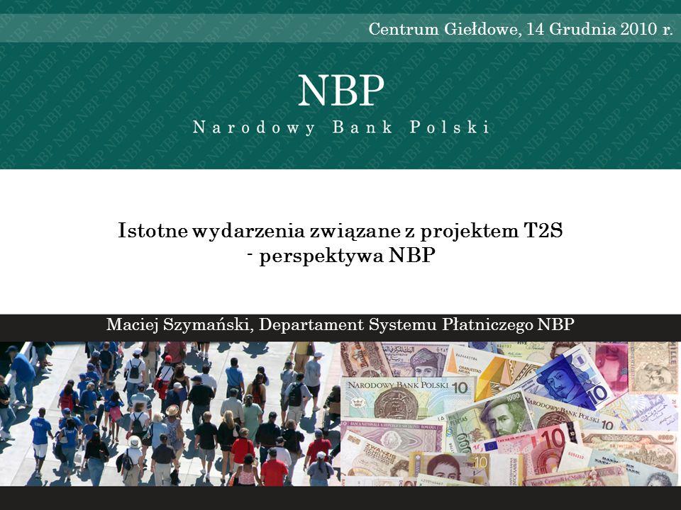 Istotne wydarzenia związane z projektem T2S - perspektywa NBP Maciej Szymański, Departament Systemu Płatniczego NBP Centrum Giełdowe, 14 Grudnia 2010