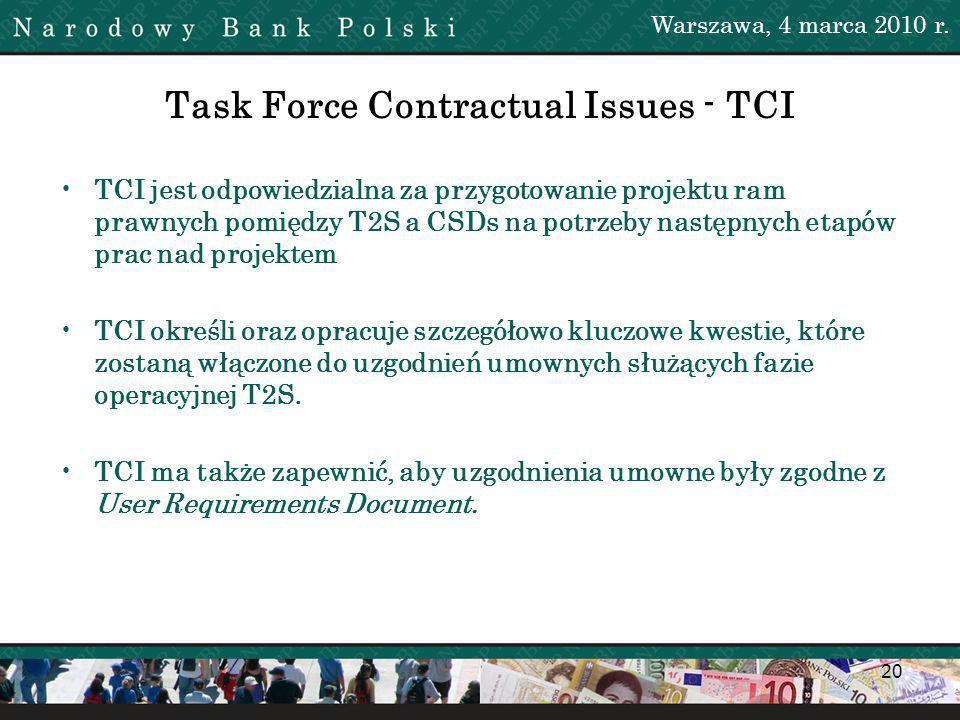 20 Task Force Contractual Issues - TCI TCI jest odpowiedzialna za przygotowanie projektu ram prawnych pomiędzy T2S a CSDs na potrzeby następnych etapów prac nad projektem TCI określi oraz opracuje szczegółowo kluczowe kwestie, które zostaną włączone do uzgodnień umownych służących fazie operacyjnej T2S.
