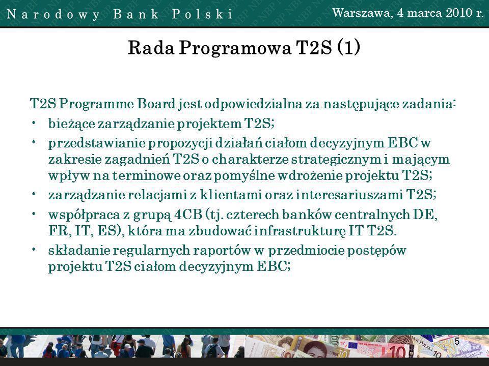5 Rada Programowa T2S (1) T2S Programme Board jest odpowiedzialna za następujące zadania: bieżące zarządzanie projektem T2S; przedstawianie propozycji działań ciałom decyzyjnym EBC w zakresie zagadnień T2S o charakterze strategicznym i mającym wpływ na terminowe oraz pomyślne wdrożenie projektu T2S; zarządzanie relacjami z klientami oraz interesariuszami T2S; współpraca z grupą 4CB (tj.