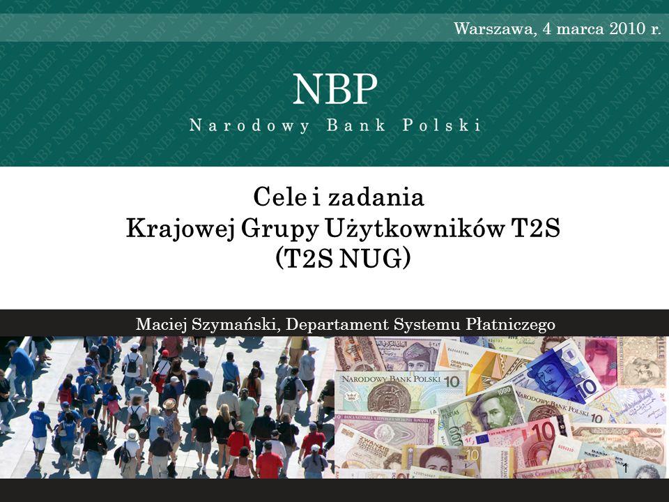 1 Maciej Szymański, Departament Systemu Płatniczego Cele i zadania Krajowej Grupy Użytkowników T2S (T2S NUG) Warszawa, 4 marca 2010 r.